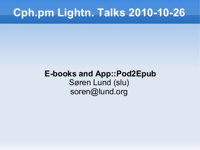Cph.pm Lightn. Talks 2010-10-26 E-books and App::Pod2Epub Søren Lund (slu) soren@lund.org