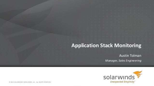 Application Stack Monitoring Austin Tolman Manager, Sales Engineering © 2014 SOLARWINDS WORLDWIDE, LLC. ALL RIGHTS RESERVE...