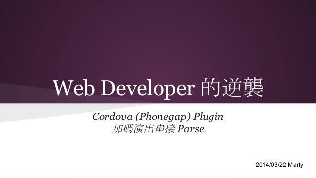 Web Developer 的逆襲 Cordova (Phonegap) Plugin 加碼演出串接 Parse 2014/03/22 Marty