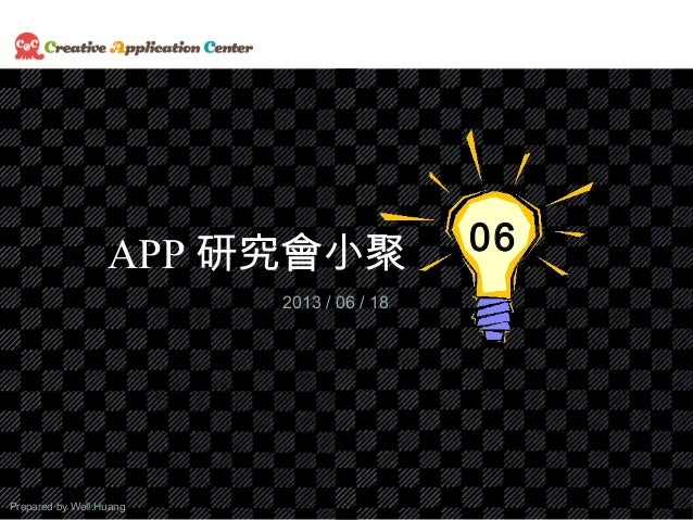 Prepared by Well.Huang1APP 研究會小聚 062013 / 06 / 18