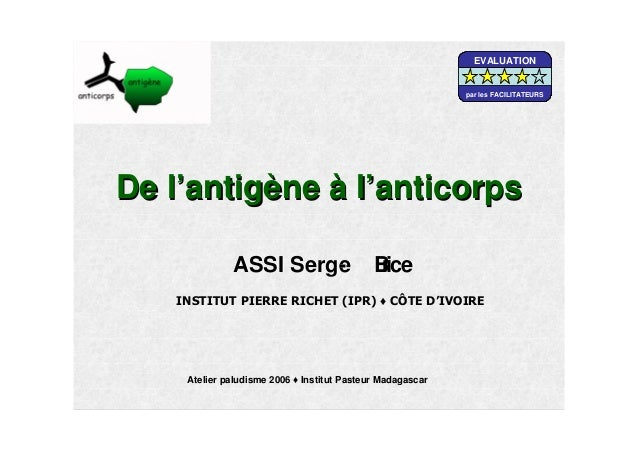 De lDe l''antigantigèènene àà ll''anticorpsanticorpsASSIASSI SergeSerge-- BriceBriceAtelier paludisme 2006 Institut Pasteu...