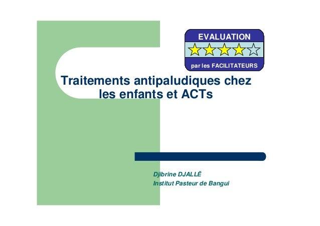 Traitements antipaludiques chezles enfants et ACTsDjibrine DJALLInstitut Pasteur de BanguiEVALUATIONpar les FACILITATEURSE...