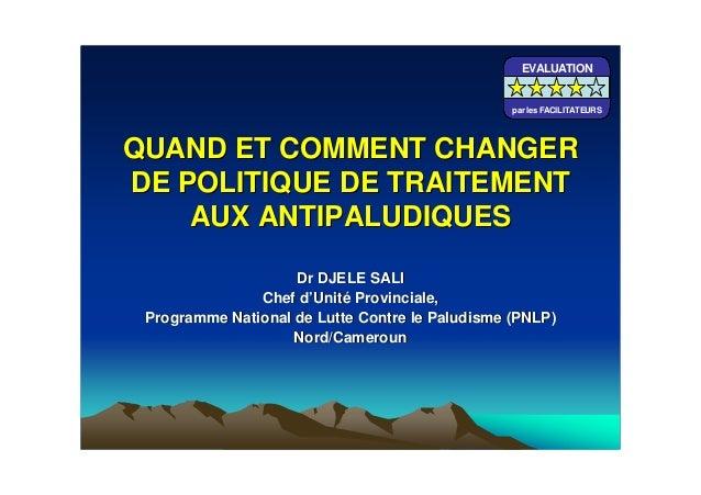 QUAND ET COMMENT CHANGERQUAND ET COMMENT CHANGERDE POLITIQUE DE TRAITEMENTDE POLITIQUE DE TRAITEMENTAUX ANTIPALUDIQUESAUX ...