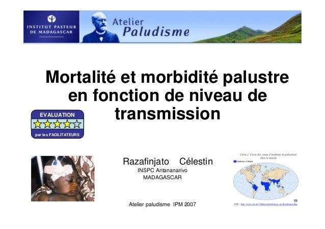 Atelier paludisme IPM 2007Mortalité et morbidité palustreen fonction de niveau detransmissionRazafinjato CélestinINSPC Ant...