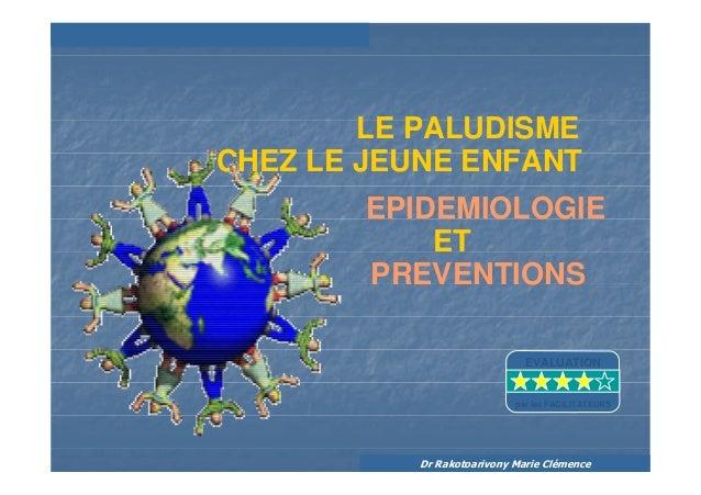 Dr Rakotoarivony Marie ClémenceETLE PALUDISMEPREVENTIONSEPIDEMIOLOGIECHEZ LE JEUNE ENFANTEVALUATIONpar les FACILITATEURS