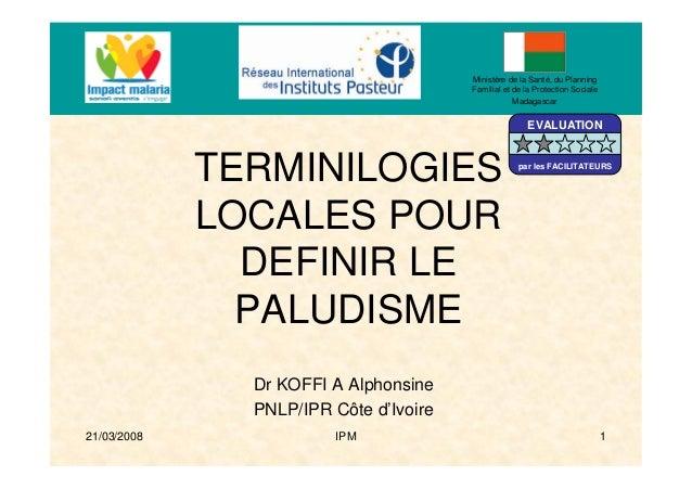 21/03/2008 IPM 1TERMINILOGIESLOCALES POURDEFINIR LEPALUDISMEDr KOFFI A AlphonsinePNLP/IPR Côte d'IvoireMinistère de la San...