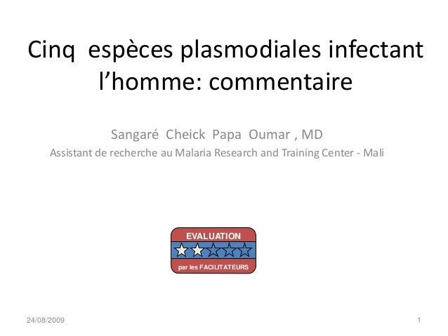 Cinq espèces plasmodiales infectantl'homme: commentaireSangaré Cheick Papa Oumar , MDAssistant de recherche au Malaria Res...