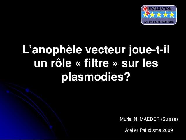 L'anophèle vecteur joue-t-ilun rôle « filtre » sur lesplasmodies?Muriel N. MAEDER (Suisse)Atelier Paludisme 2009EVALUATION...