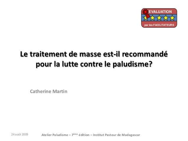 Le traitement de masse est-il recommandépour la lutte contre le paludisme?Catherine Martin24 août 2009 Atelier Paludisme –...