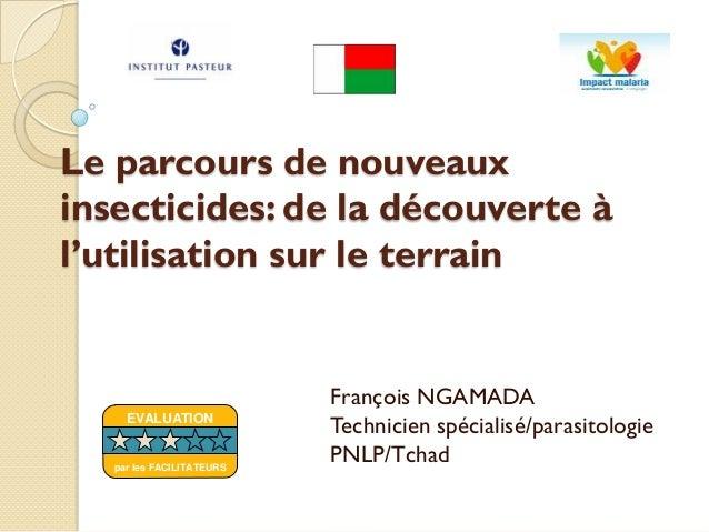 Le parcours de nouveauxinsecticides: de la découverte àl'utilisation sur le terrainFrançois NGAMADATechnicien spécialisé/p...