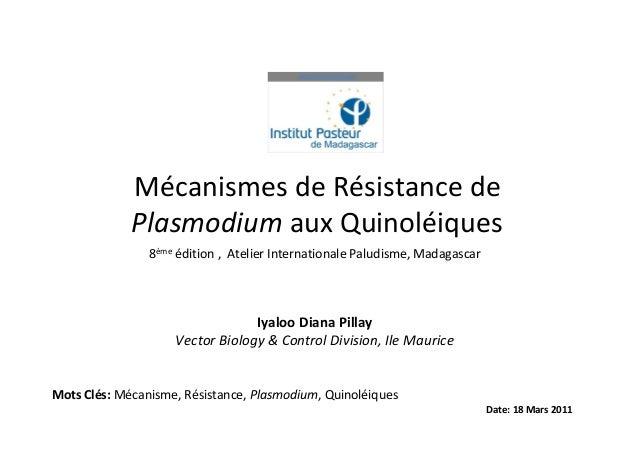 Mécanismes de Résistance dePlasmodium aux QuinoléiquesDate: 18 Mars 20118ème édition , Atelier Internationale Paludisme, M...