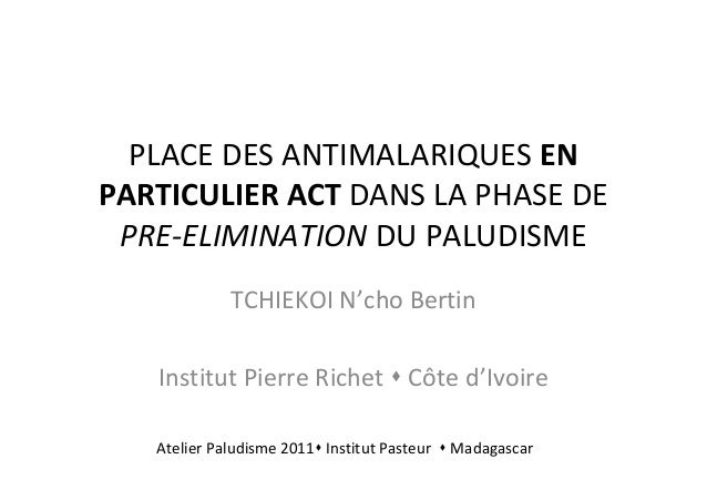 PLACE DES ANTIMALARIQUES ENPARTICULIER ACT DANS LA PHASE DEPRE-ELIMINATION DU PALUDISMETCHIEKOI N'cho BertinInstitut Pierr...