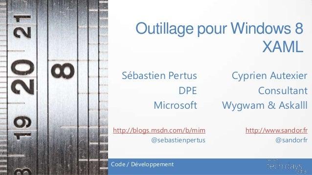 Outillage pour Windows 8                          XAML   Sébastien Pertus              Cyprien Autexier               DPE ...