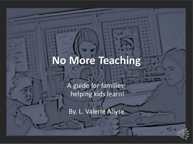 No More Teaching A guide for families; helping kids learn! By. L. Valerie Allyse
