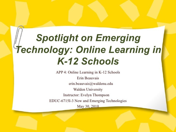 Spotlight on Emerging Technology: Online Learning in K-12 Schools APP 4: Online Learning in K-12 Schools Erin Beauvais [em...