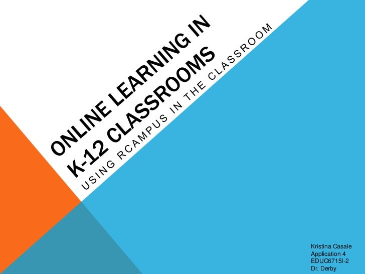 Online Learning in K-12 Classrooms<br />Using Rcampus in the Classroom<br />Kristina Casale<br />Application 4<br />EDUC67...