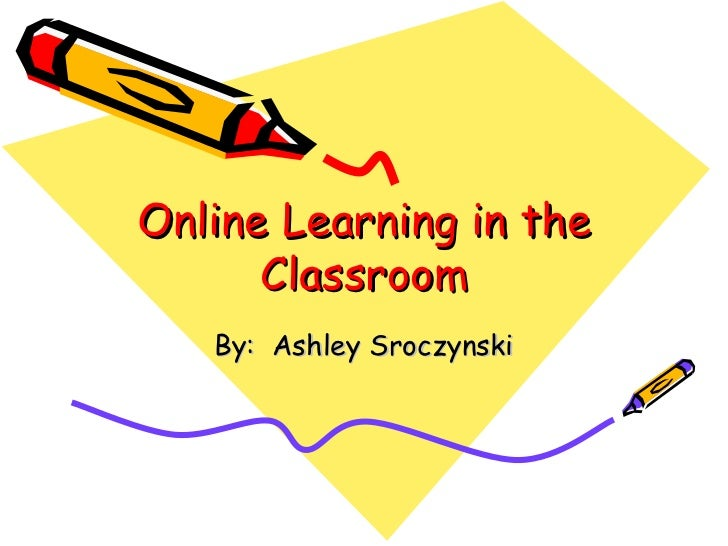 Online Learning in the      Classroom   By: Ashley Sroczynski