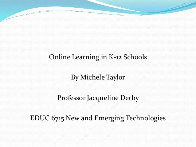 Online Learning in K-12 Schools By Michele Taylor Professor Jacqueline Derby EDUC 6715 New and Emerging Technologies
