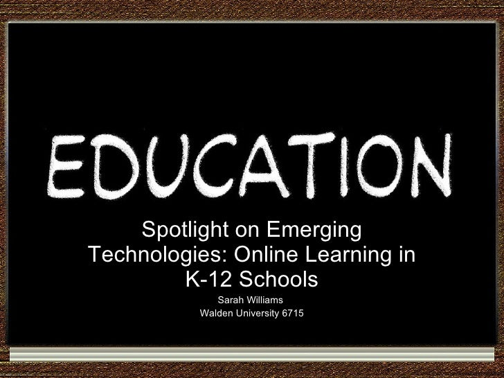 Spotlight on Emerging Technologies: Online Learning in K-12 Schools Sarah Williams  Walden University 6715