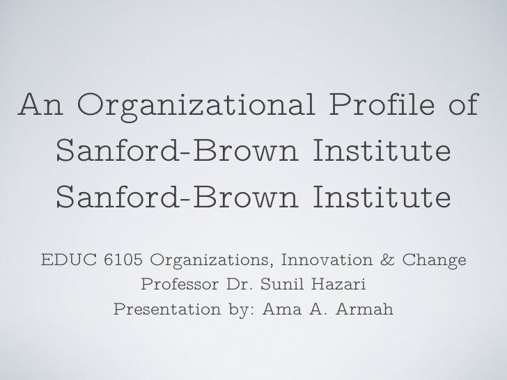 An Organizational Profile of  Sanford-Brown Institute Sanford-Brown Institute <ul><li>EDUC 6105 Organizations, Innovation ...