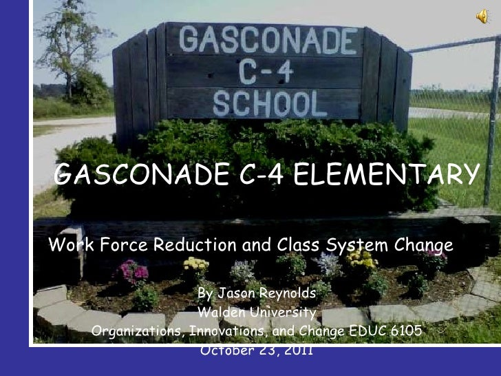 GASCONADE C-4 ELEMENTARY Work Force Reduction and Class System Change By Jason Reynolds Walden University Organizations, I...