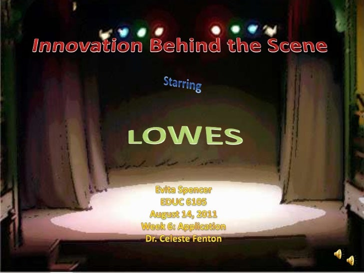 Innovation Behind the Scene<br />Starring<br />LOWES<br />Evita Spencer<br />EDUC 6105<br />August 14, 2011<br />Week 6: A...