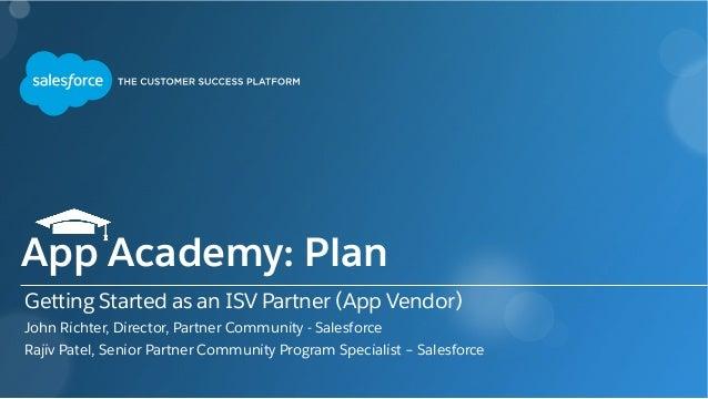Getting Started as an ISV Partner (App Vendor) John Richter, Director, Partner Community - Salesforce Rajiv Patel, Senior ...
