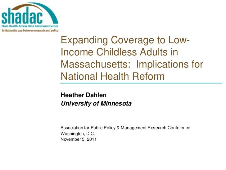 Expanding Coverage to Low-Income Childless Adults inMassachusetts: Implications forNational Health ReformHeather DahlenUni...