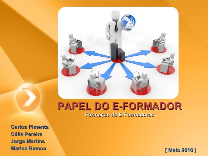PAPEL DO E-FORMADOR Formação de E-Formadores Carlos Pimenta  Célia Pereira  Jorge Martins  Marisa Ramoa  [ Maio 2010 ]
