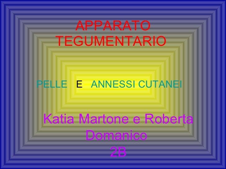 APPARATO TEGUMENTARIO  PELLE   E  ANNESSI CUTANEI   Katia Martone e Roberta Domanico  2B