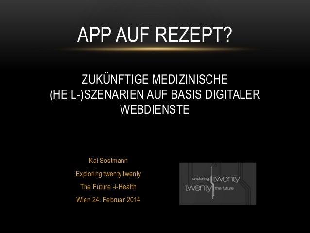 Kai Sostmann Exploring twenty.twenty The Future -i-Health Wien 24. Februar 2014 APP AUF REZEPT? ZUKÜNFTIGE MEDIZINISCHE (H...