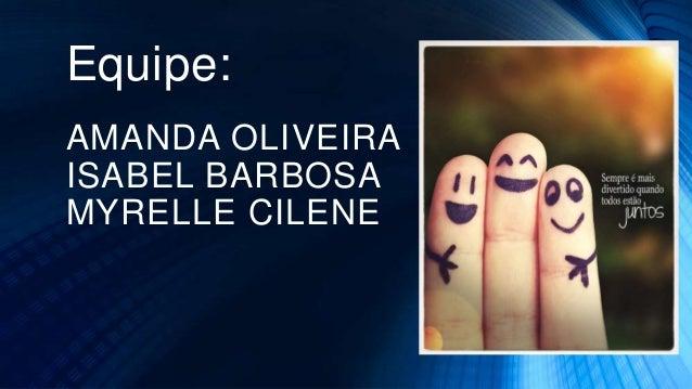 Equipe: AMANDA OLIVEIRA ISABEL BARBOSA MYRELLE CILENE
