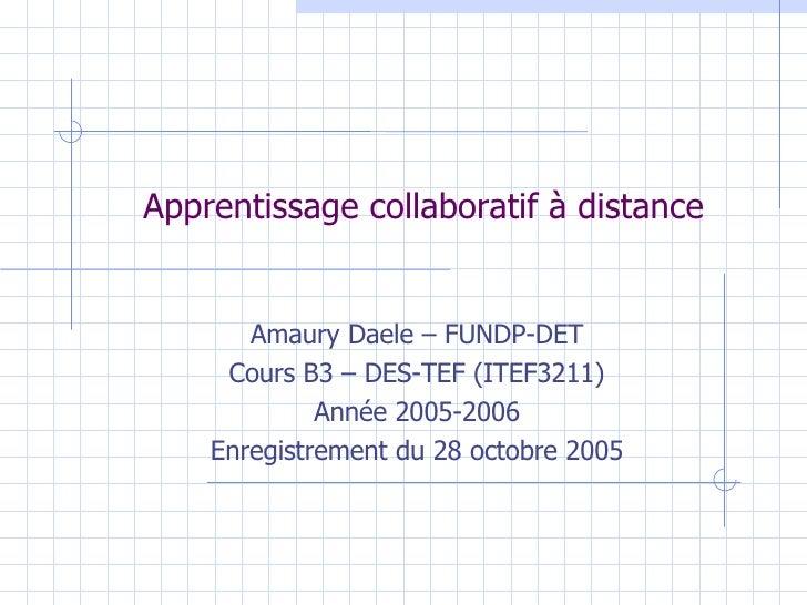 Apprentissage collaboratif à distance Amaury Daele – FUNDP-DET Cours B3 – DES-TEF (ITEF3211) Année 2005-2006 Enregistremen...