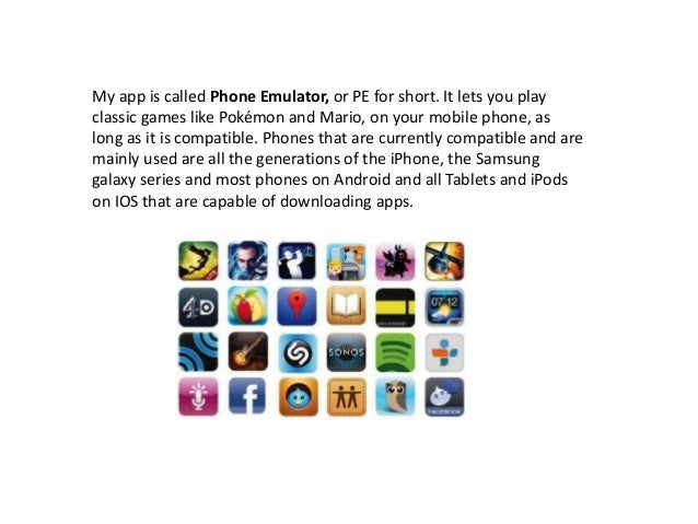 My app is called Phone Emulator, or PE for short. It lets you playclassic games like Pokémon and Mario, on your mobile pho...