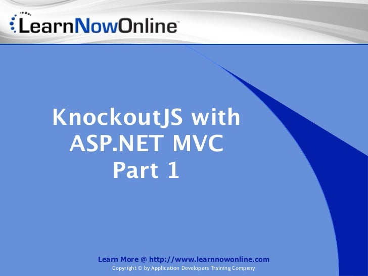 KnockoutJS with ASP.NET MVC    Part 1   Learn More @ http://www.learnnowonline.com      Copyright © by Application Develop...