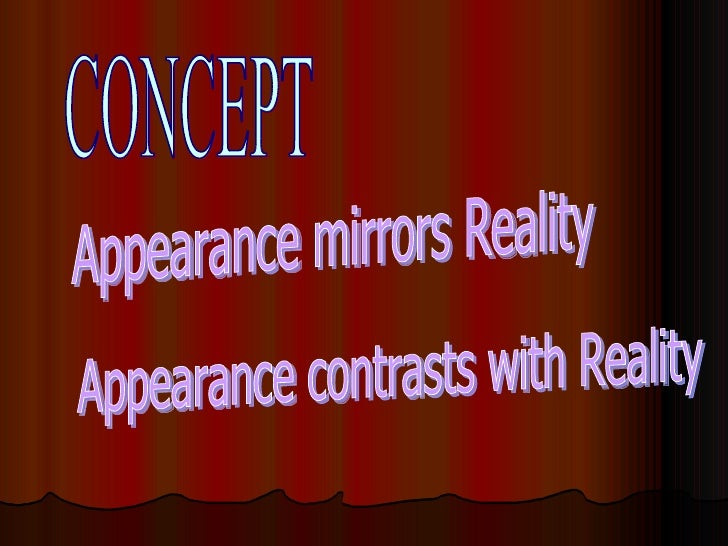 CONCEPT Appearance contrasts with Reality Appearance mirrors Reality