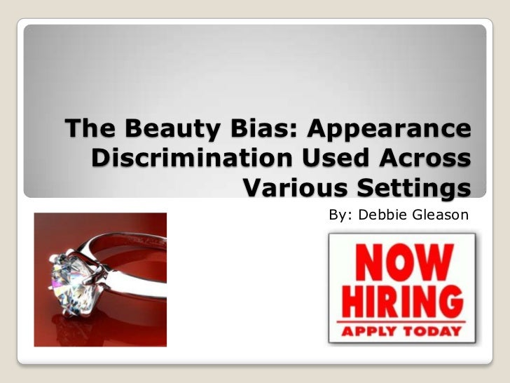 The Beauty Bias: Appearance  Discrimination Used Across            Various Settings                  By: Debbie Gleason