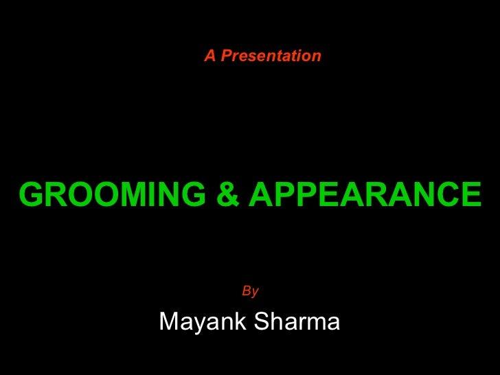 GROOMING & APPEARANCE By Mayank Sharma A Presentation