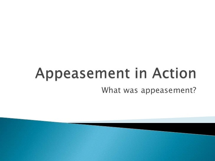 Appeasement in Action<br />What was appeasement?<br />