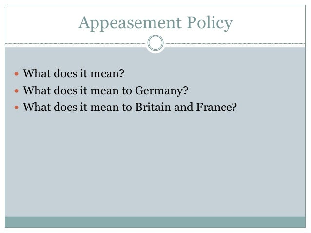 appeasement policy The policy of appeasement is what allowed hitler to successfully transfer troops to the rhineland in 1936 which led to further military actions (eg the annexation of austria.