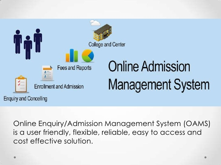 Online Enquiry/Admission Management System (OAMS)is a user friendly, flexible, reliable, easy to access andcost effective ...