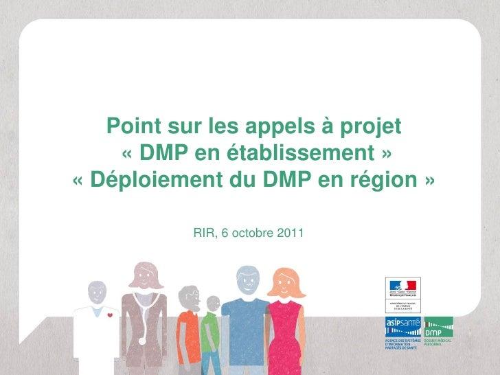 Point sur les appels à projet    « DMP en établissement »« Déploiement du DMP en région »          RIR, 6 octobre 2011
