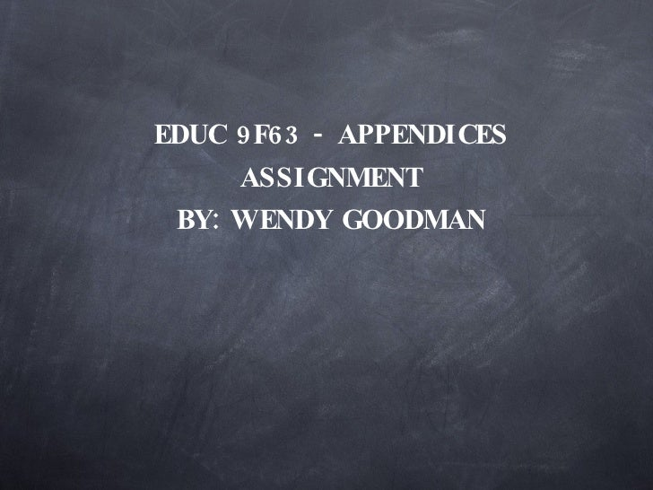 EDUC 9F63 - APPENDICES ASSIGNMENT BY: WENDY GOODMAN