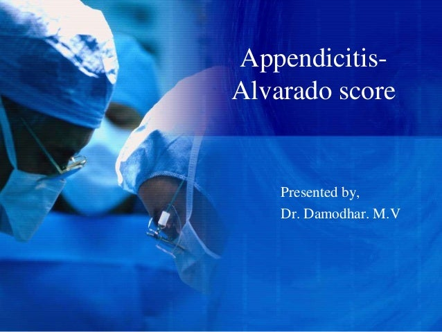 Appendicitis- Alvarado score Presented by, Dr. Damodhar. M.V
