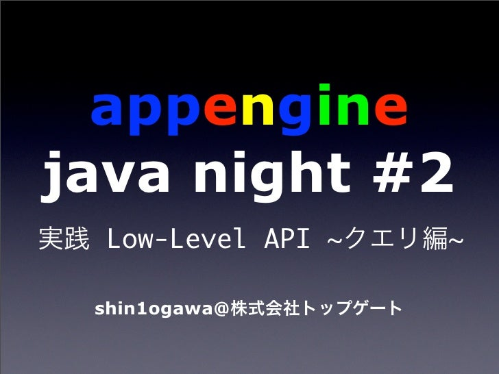 appengine java night #2   Low-Level API ~   ~   shin1ogawa@
