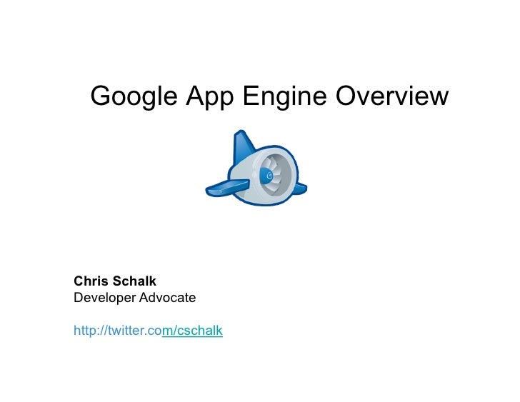 Google App Engine Overview     Chris Schalk Developer Advocate  http://twitter.com/cschalk