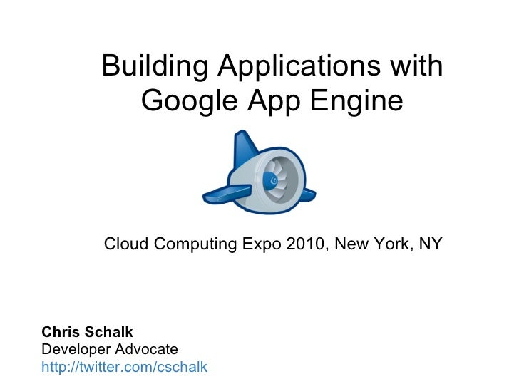Building Applications with            Google App Engine             Cloud Computing Expo 2010, New York, NY     Chris Scha...