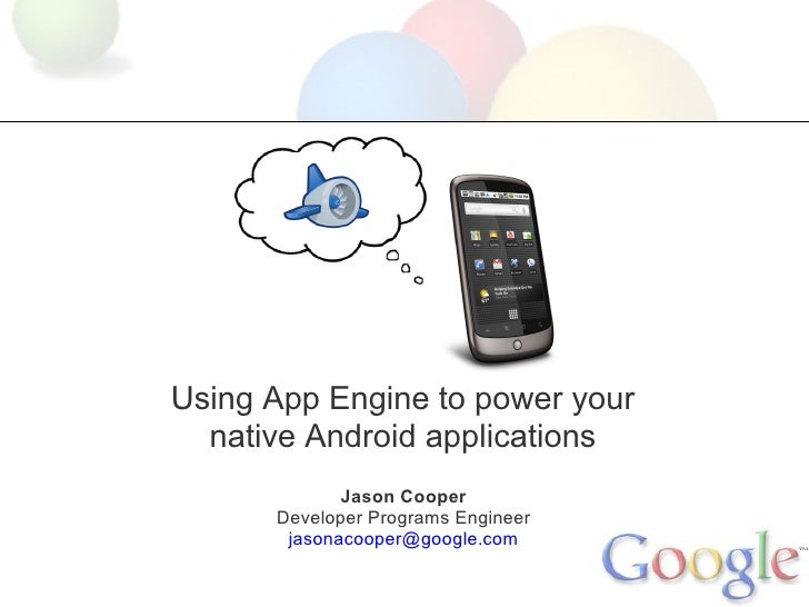 Using App Engine to power your   native Android applications              Jason Cooper       Developer Programs Engineer  ...