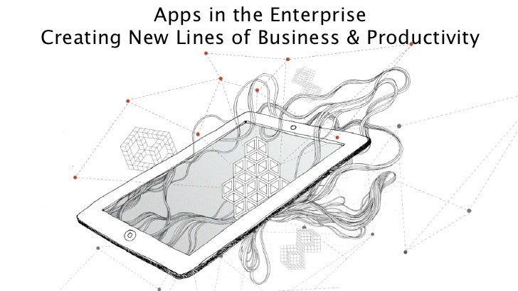 Apps in the Enterprise: Creating New Lines of Business & Productivity