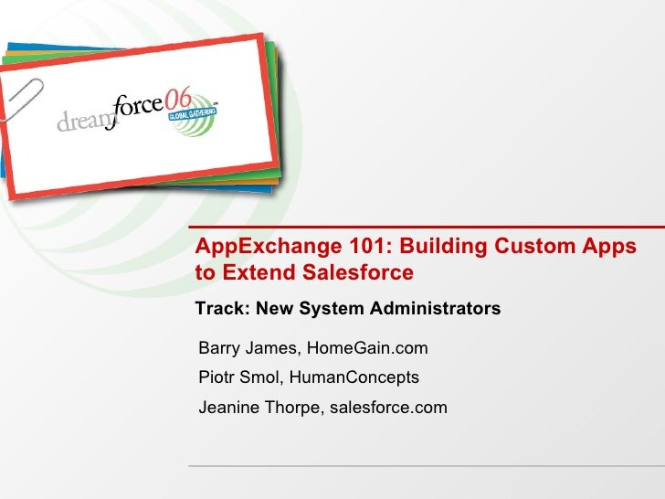 AppExchange 101: Building Custom Apps to Extend Salesforce Barry James, HomeGain.com Piotr Smol, HumanConcepts Jeanine Tho...